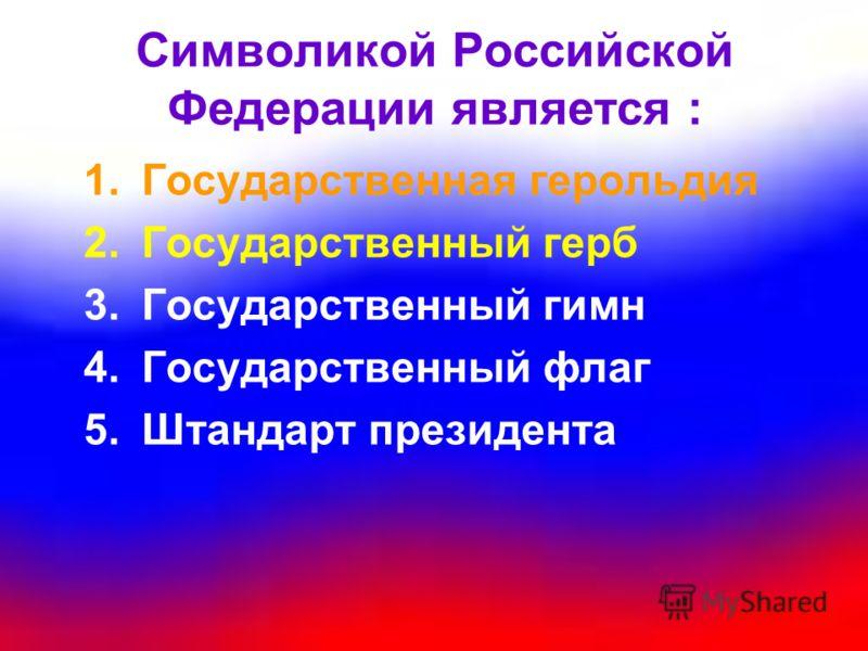 Символикой Российской Федерации является : 1.Государственная герольдия 2.Государственный герб 3.Государственный гимн 4.Государственный флаг 5.Штандарт президента