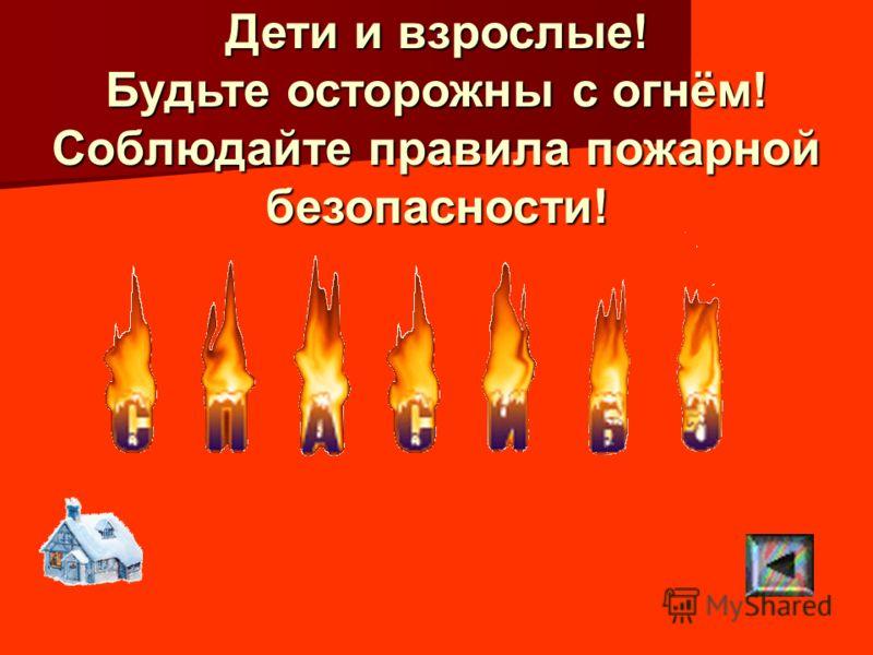 Дети и взрослые! Будьте осторожны с огнём! Соблюдайте правила пожарной безопасности!