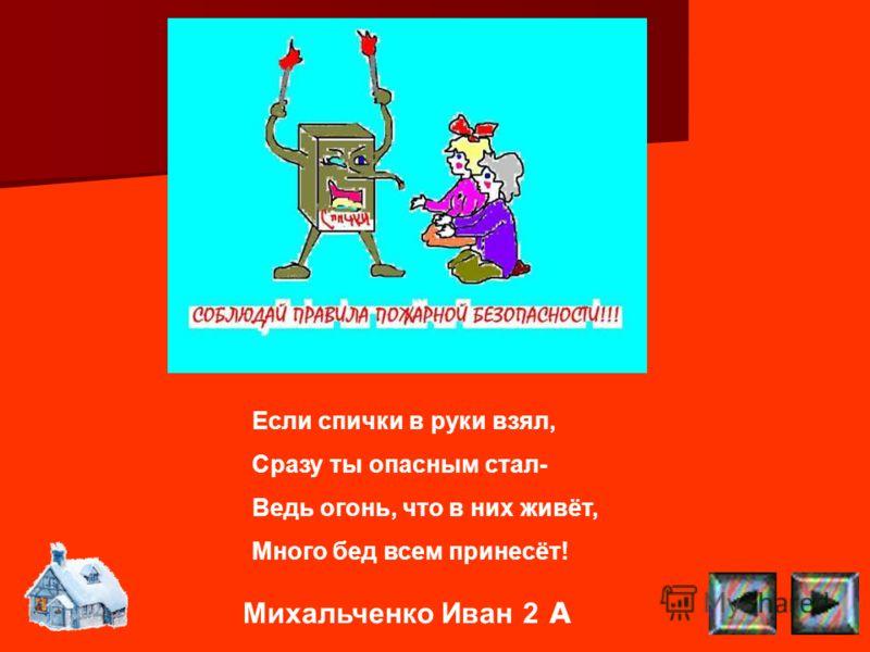 Михальченко Иван 2 А Если спички в руки взял, Сразу ты опасным стал- Ведь огонь, что в них живёт, Много бед всем принесёт!