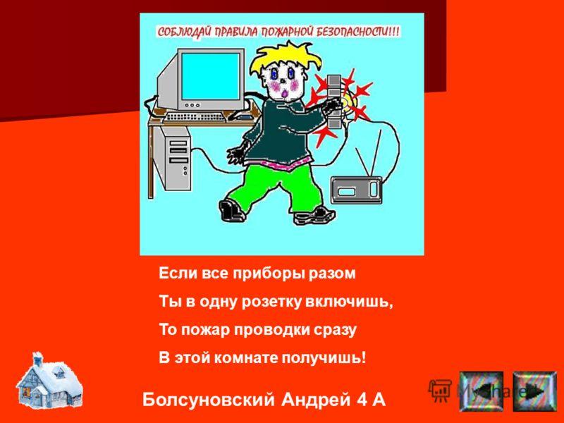 Болсуновский Андрей 4 А Если все приборы разом Ты в одну розетку включишь, То пожар проводки сразу В этой комнате получишь!