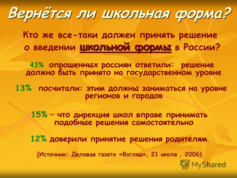 Вернётся ли школьная форма? 43% опрошенных россиян ответили: решение должно быть принято на государственном уровне 13% посчитали: этим должны заниматься на уровне регионов и городов 15% – что дирекция школ вправе принимать подобные решения самостояте