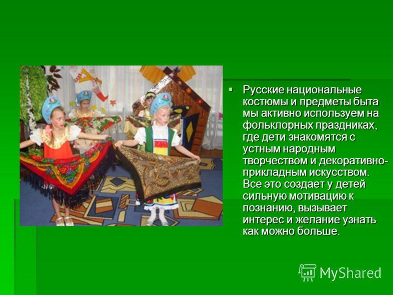 Русские национальные костюмы и предметы быта мы активно используем на фольклорных праздниках, где дети знакомятся с устным народным творчеством и декоративно- прикладным искусством. Все это создает у детей сильную мотивацию к познанию, вызывает интер