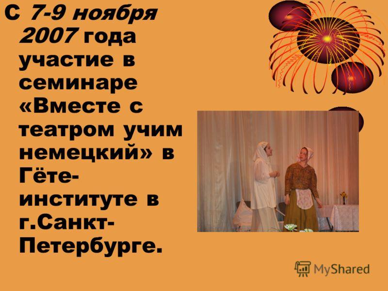 С 7-9 ноября 2007 года участие в семинаре «Вместе с театром учим немецкий» в Гёте- институте в г.Санкт- Петербурге.