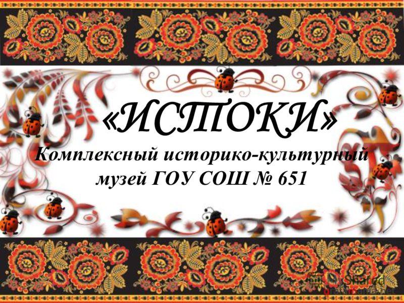 «ИСТОКИ» Комплексный историко-культурный музей ГОУ СОШ 651