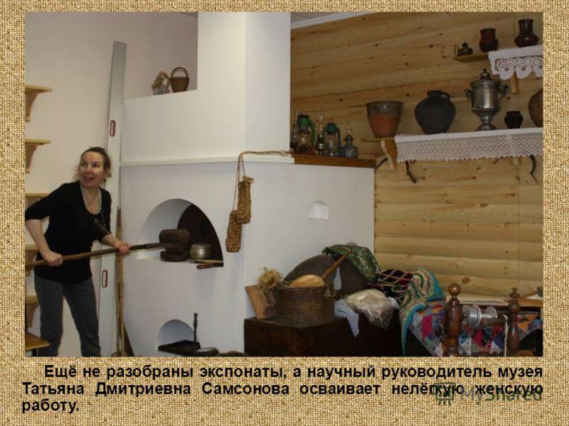 Ещё не разобраны экспонаты, а научный руководитель музея Татьяна Дмитриевна Самсонова осваивает нелёгкую женскую работу.