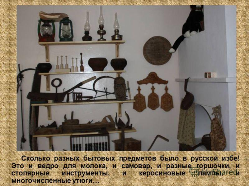Сколько разных бытовых предметов было в русской избе! Это и ведро для молока, и самовар, и разные горшочки, и столярные инструменты, и керосиновые лампы, и многочисленные утюги…
