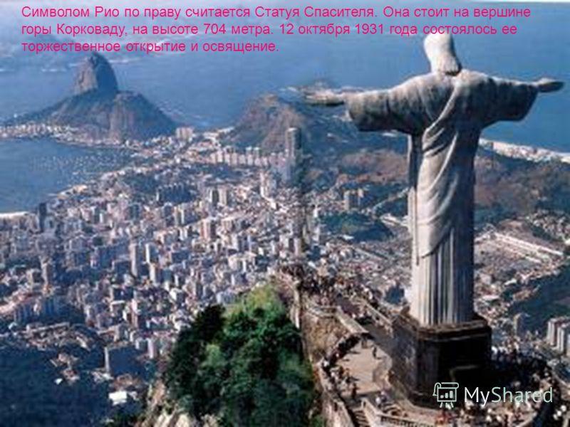 Символом Рио по праву считается Статуя Спасителя. Она стоит на вершине горы Корковаду, на высоте 704 метра. 12 октября 1931 года состоялось ее торжественное открытие и освящение.