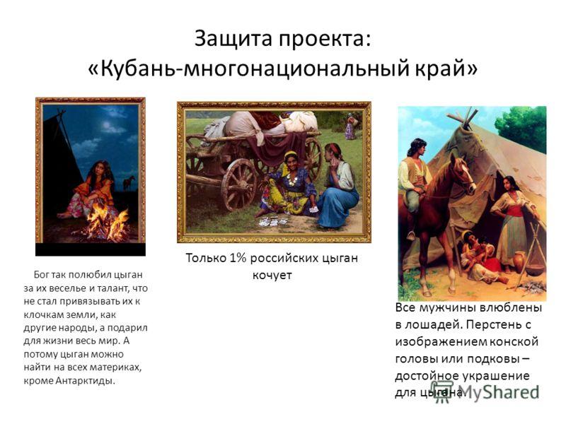Защита проекта: «Кубань-многонациональный край» Бог так полюбил цыган за их веселье и талант, что не стал привязывать их к клочкам земли, как другие народы, а подарил для жизни весь мир. А потому цыган можно найти на всех материках, кроме Антарктиды.