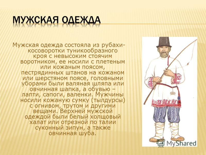 Мужская одежда состояла из рубахи- косоворотки туникообразного кроя с невысоким стоячим воротником, ее носили с плетеным или кожаным поясом, пестрядинных штанов на кожаном или шерстяном поясе, головными уборами были валяная шляпа или овчинная шапка,