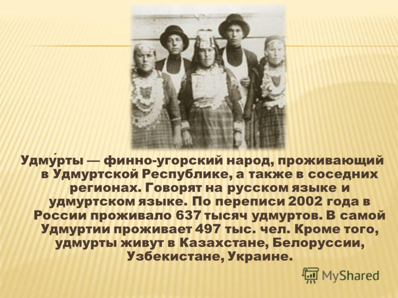 Удмурты финно-угорский народ, проживающий в Удмуртской Республике, а также в соседних регионах. Говорят на русском языке и удмуртском языке. По переписи 2002 года в России проживало 637 тысяч удмуртов. В самой Удмуртии проживает 497 тыс. чел. Кроме т