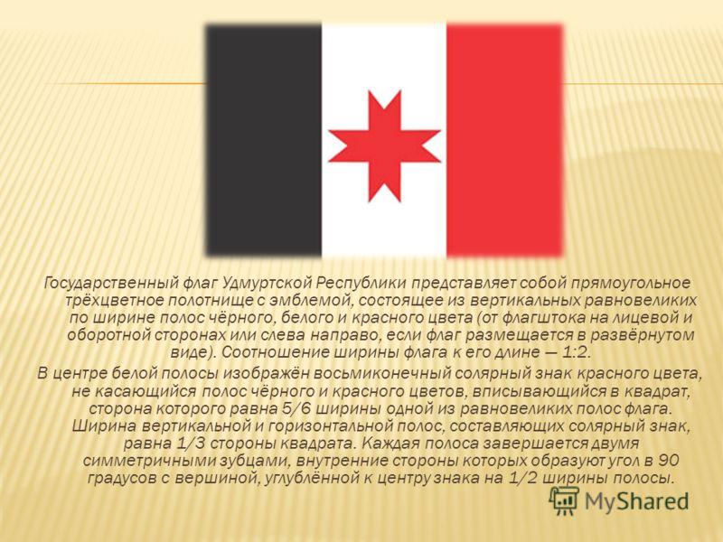 Государственный флаг Удмуртской Республики представляет собой прямоугольное трёхцветное полотнище с эмблемой, состоящее из вертикальных равновеликих по ширине полос чёрного, белого и красного цвета (от флагштока на лицевой и оборотной сторонах или сл