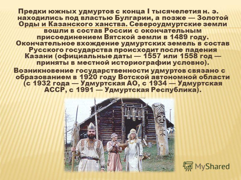 Предки южных удмуртов с конца I тысячелетия н. э. находились под властью Булгарии, а позже Золотой Орды и Казанского ханства. Североудмуртские земли вошли в состав России с окончательным присоединением Вятской земли в 1489 году. Окончательное вхожден