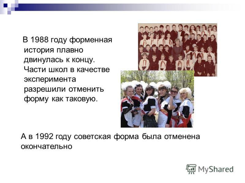 В 1988 году форменная история плавно двинулась к концу. Части школ в качестве эксперимента разрешили отменить форму как таковую. А в 1992 году советская форма была отменена окончательно