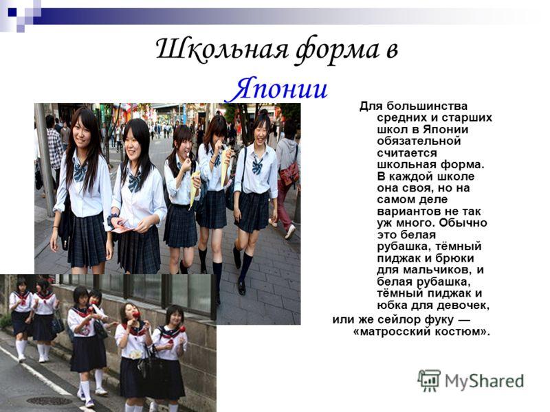 Школьная форма в Японии Для большинства средних и старших школ в Японии обязательной считается школьная форма. В каждой школе она своя, но на самом деле вариантов не так уж много. Обычно это белая рубашка, тёмный пиджак и брюки для мальчиков, и белая