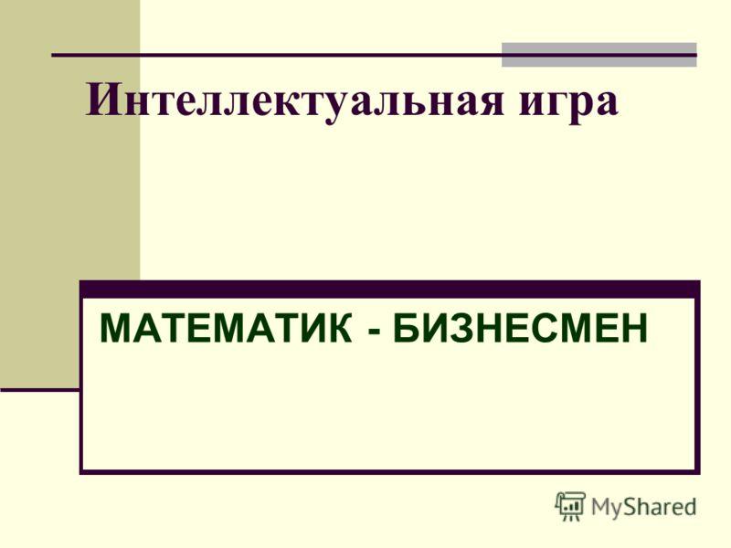 Интеллектуальная игра МАТЕМАТИК - БИЗНЕСМЕН