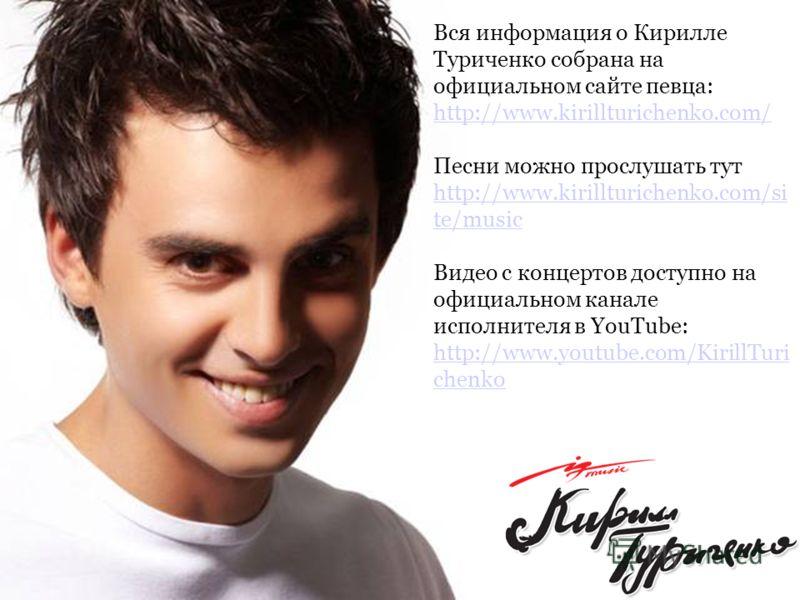 Вся информация о Кирилле Туриченко собрана на официальном сайте певца: http://www.kirillturichenko.com/ http://www.kirillturichenko.com/ Песни можно прослушать тут http://www.kirillturichenko.com/si te/music http://www.kirillturichenko.com/si te/musi