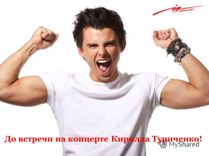 До встречи на концерте Кирилла Туриченко!
