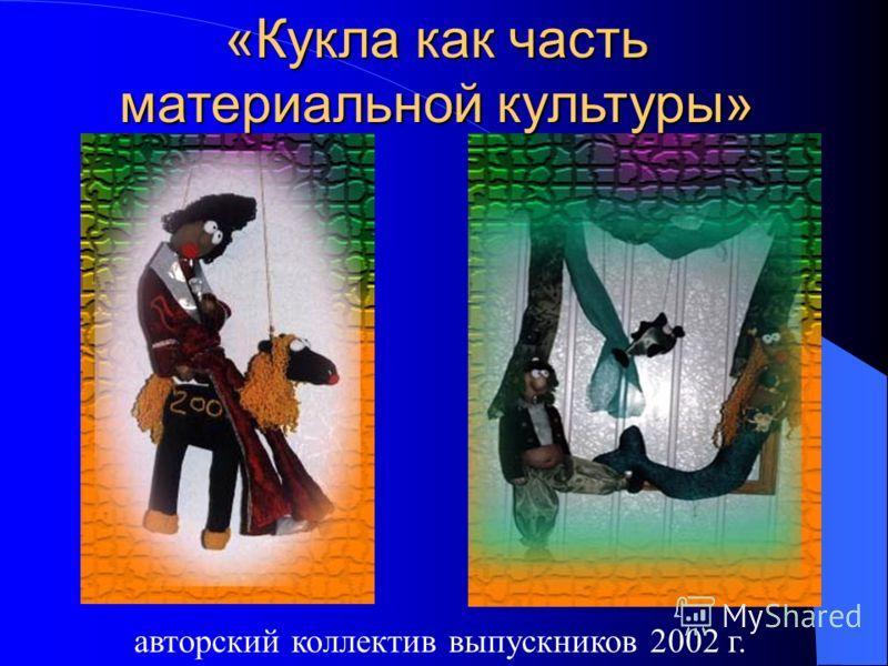 «Кукла как часть материальной культуры» «Кукла как часть материальной культуры» авторский коллектив выпускников 2002 г.