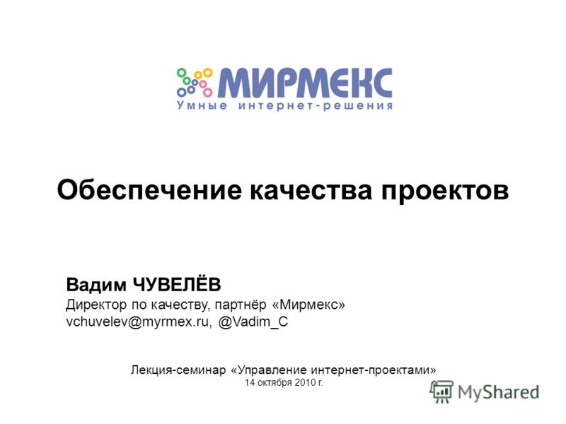 Вадим ЧУВЕЛЁВ Директор по качеству, партнёр «Мирмекс» vchuvelev@myrmex.ru, @Vadim_C Лекция-семинар «Управление интернет-проектами» 14 октября 2010 г. Обеспечение качества проектов