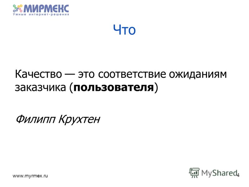 www.myrmex.ru Качество это соответствие ожиданиям заказчика (пользователя) Филипп Крухтен 4 Что