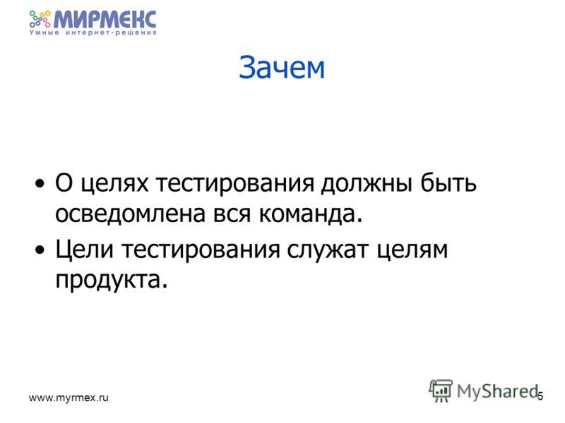www.myrmex.ru Зачем О целях тестирования должны быть осведомлена вся команда. Цели тестирования служат целям продукта. 5