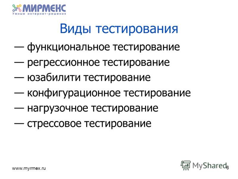 www.myrmex.ru Виды тестирования функциональное тестирование регрессионное тестирование юзабилити тестирование конфигурационное тестирование нагрузочное тестирование стрессовое тестирование 6