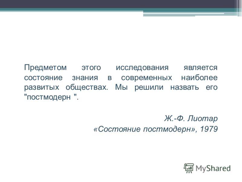 Предметом этого исследования является состояние знания в современных наиболее развитых обществах. Мы решили назвать его постмодерн . Ж.-Ф. Лиотар «Состояние постмодерн», 1979