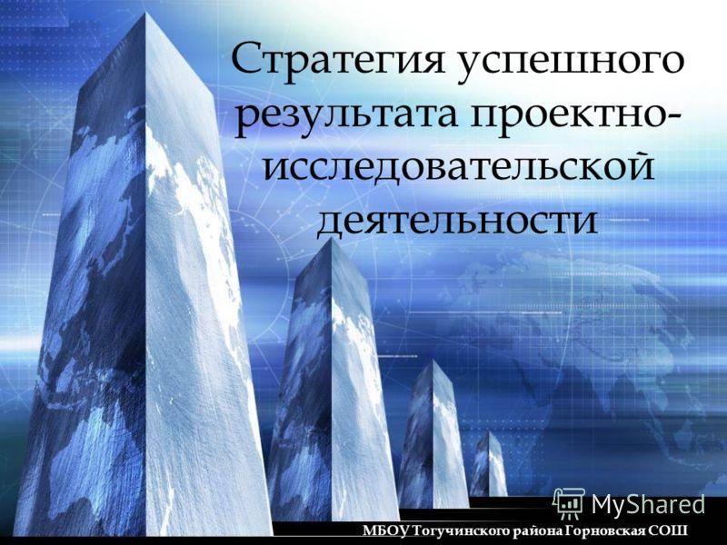 Стратегия успешного результата проектно- исследовательской деятельности МБОУ Тогучинского района Горновская СОШ