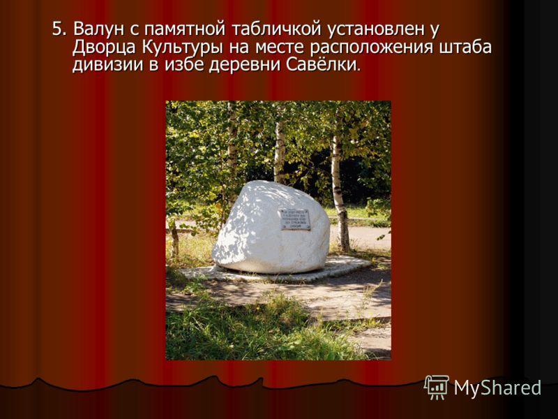 5. Валун с памятной табличкой установлен у Дворца Культуры на месте расположения штаба дивизии в избе деревни Савёлки.