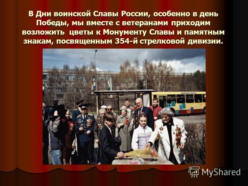 В Дни воинской Славы России, особенно в день Победы, мы вместе с ветеранами приходим возложить цветы к Монументу Славы и памятным знакам, посвященным 354-й стрелковой дивизии.