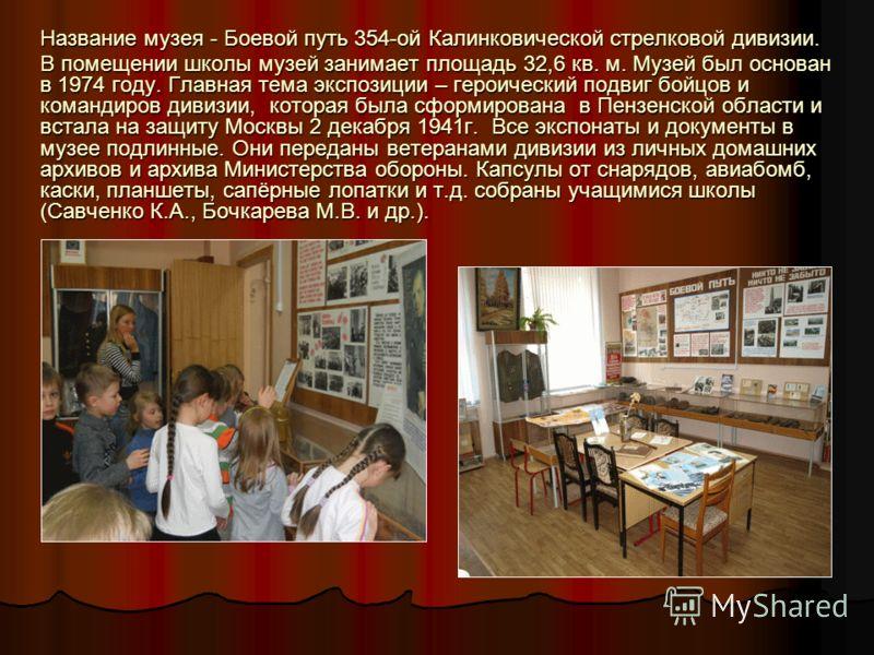 Название музея - Боевой путь 354-ой Калинковической стрелковой дивизии. В помещении школы музей занимает площадь 32,6 кв. м. Музей был основан в 1974 году. Главная тема экспозиции – героический подвиг бойцов и командиров дивизии, которая была сформир