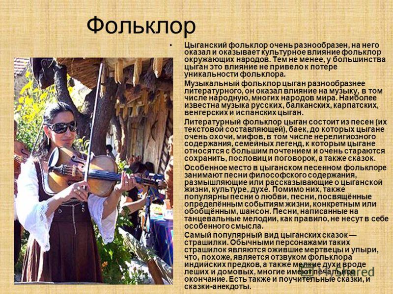 Фольклор Цыганский фольклор очень разнообразен, на него оказал и оказывает культурное влияние фольклор окружающих народов. Тем не менее, у большинства цыган это влияние не привело к потере уникальности фольклора. Музыкальный фольклор цыган разнообраз