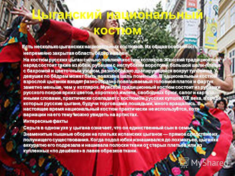 Цыганский национальный костюм Есть несколько цыганских национальных костюмов. Их общая особенность непременно закрытая область бёдер и колен. На костюм русских цыган сильно повлиял костюм котляров. Женский традиционный наряд состоит также из юбки, ру