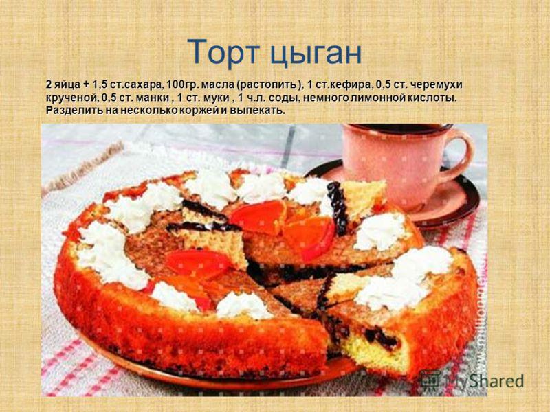 Торт цыган 2 яйца + 1,5 ст.сахара, 100гр. масла (растопить ), 1 ст.кефира, 0,5 ст. черемухи крученой, 0,5 ст. манки, 1 ст. муки, 1 ч.л. соды, немного лимонной кислоты. Разделить на несколько коржей и выпекать.
