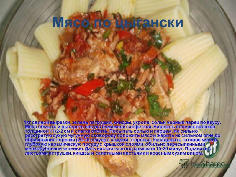 Мясо по цыгански 1кг свиной вырезки, зелень петрушки, киндзы, укропа, сольи черный перец по вкусу. Мясо обмыть и вытереть насухо бумажной салфеткой. Нарезать поперек волокон толщиной 11/2-2 см и слегка отбить. Посыпать солью и перцем. На сильно разог