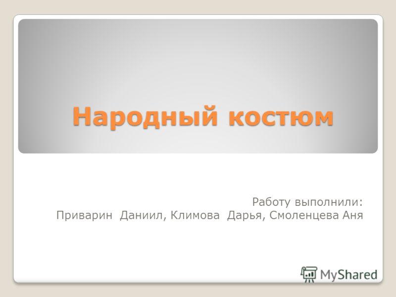 Народный костюм Работу выполнили: Приварин Даниил, Климова Дарья, Смоленцева Аня