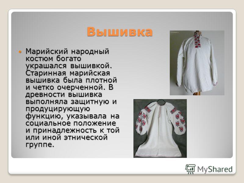 Вышивка Вышивка Марийский народный костюм богато украшался вышивкой. Старинная марийская вышивка была плотной и четко очерченной. В древности вышивка выполняла защитную и продуцирующую функцию, указывала на социальное положение и принадлежность к той