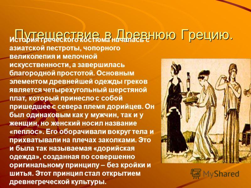 Путешествие в Древнюю Грецию. История греческого костюма началась с азиатской пестроты, чопорного великолепия и мелочной искусственности, а завершилась благородной простотой. Основным элементом древнейшей одежды греков является четырехугольный шерстя