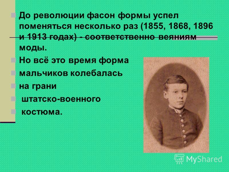 До революции фасон формы успел поменяться несколько раз (1855, 1868, 1896 и 1913 годах) - соответственно веяниям моды. Но всё это время форма мальчиков колебалась на грани штатско-военного костюма.