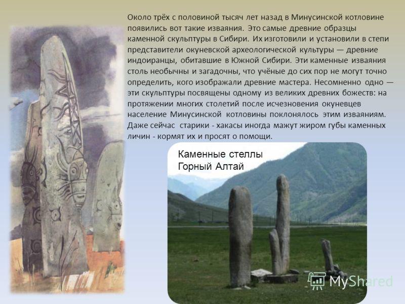 Около трёх с половиной тысяч лет назад в Минусинской котловине появились вот такие изваяния. Это самые древние образцы каменной скульптуры в Сибири. Их изготовили и установили в степи представители окуневской археологической культуры древние индоиран