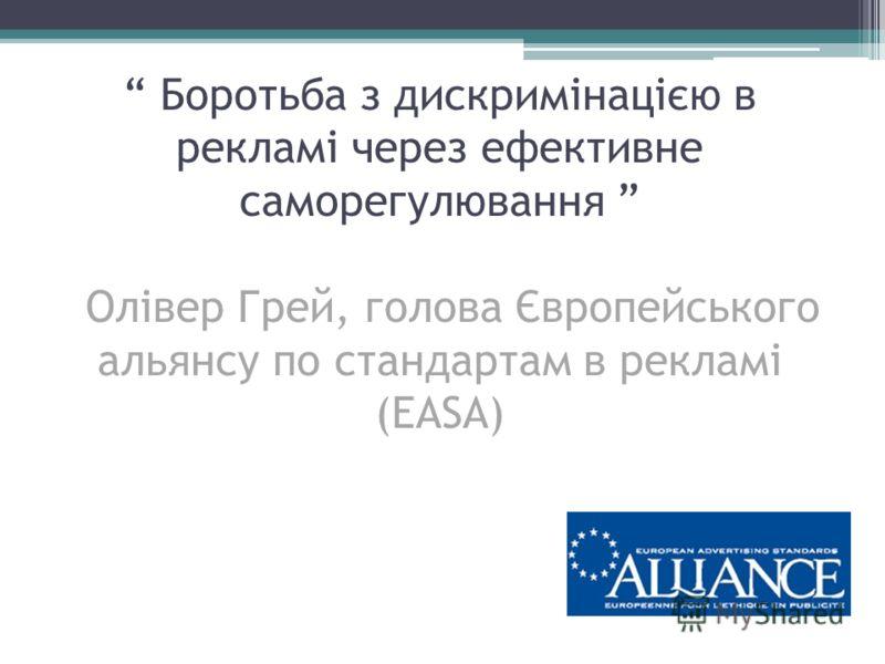Боротьба з дискримінацією в рекламі через ефективне саморегулювання Олівер Грей, голова Європейського альянсу по стандартам в рекламі (EASA)