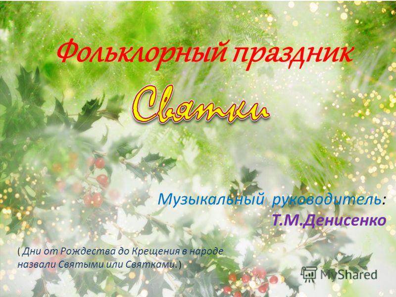 Фольклорный праздник ( Дни от Рождества до Крещения в народе назвали Святыми или Святками. ) Музыкальный руководитель: Т.М.Денисенко