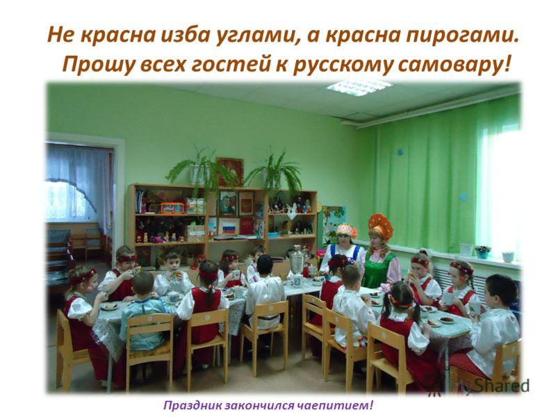 Не красна изба углами, а красна пирогами. Прошу всех гостей к русскому самовару! Праздник закончился чаепитием!