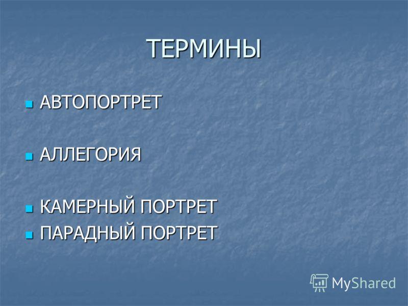 ТЕРМИНЫ АВТОПОРТРЕТ АВТОПОРТРЕТ АЛЛЕГОРИЯ АЛЛЕГОРИЯ КАМЕРНЫЙ ПОРТРЕТ КАМЕРНЫЙ ПОРТРЕТ ПАРАДНЫЙ ПОРТРЕТ ПАРАДНЫЙ ПОРТРЕТ