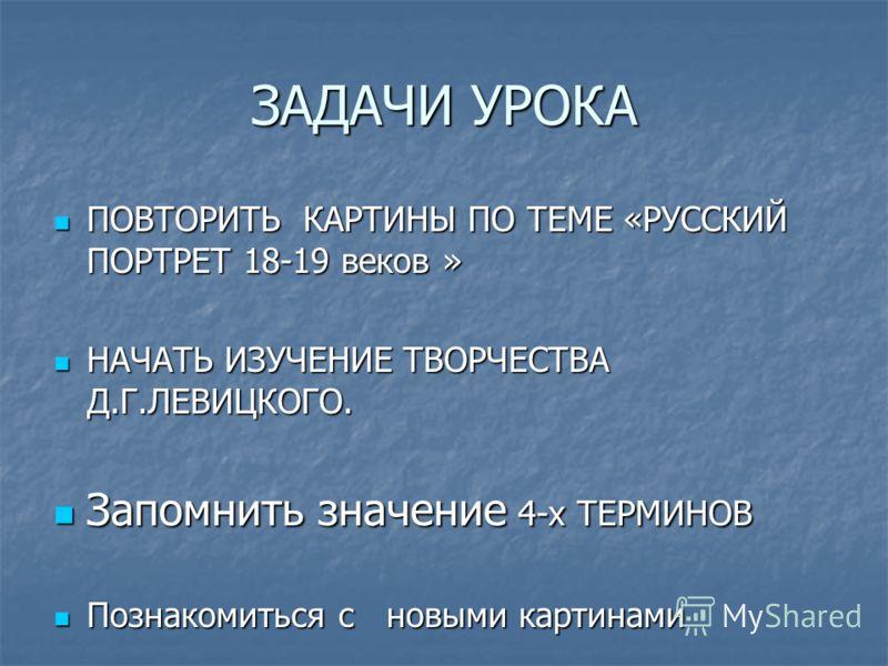 ЗАДАЧИ УРОКА ПОВТОРИТЬ КАРТИНЫ ПО ТЕМЕ «РУССКИЙ ПОРТРЕТ 18-19 веков » ПОВТОРИТЬ КАРТИНЫ ПО ТЕМЕ «РУССКИЙ ПОРТРЕТ 18-19 веков » НАЧАТЬ ИЗУЧЕНИЕ ТВОРЧЕСТВА Д.Г.ЛЕВИЦКОГО. НАЧАТЬ ИЗУЧЕНИЕ ТВОРЧЕСТВА Д.Г.ЛЕВИЦКОГО. Запомнить значение 4-х ТЕРМИНОВ Запомни