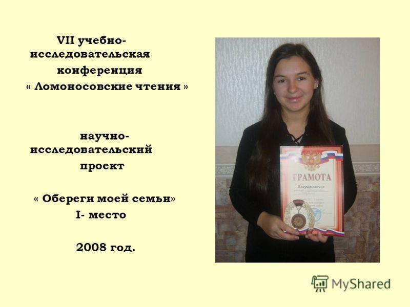 VII учебно- исследовательская конференция « Ломоносовские чтения » научно- исследовательский проект « Обереги моей семьи» I- место 2008 год.