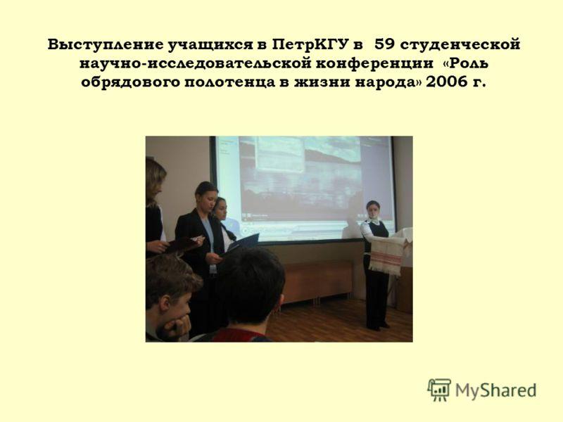 Выступление учащихся в ПетрКГУ в 59 студенческой научно-исследовательской конференции «Роль обрядового полотенца в жизни народа» 2006 г.