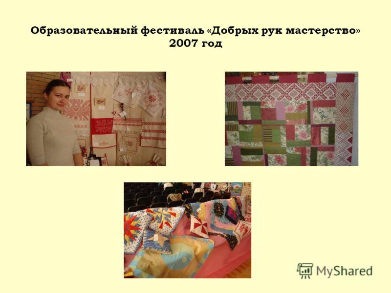 Образовательный фестиваль «Добрых рук мастерство» 2007 год