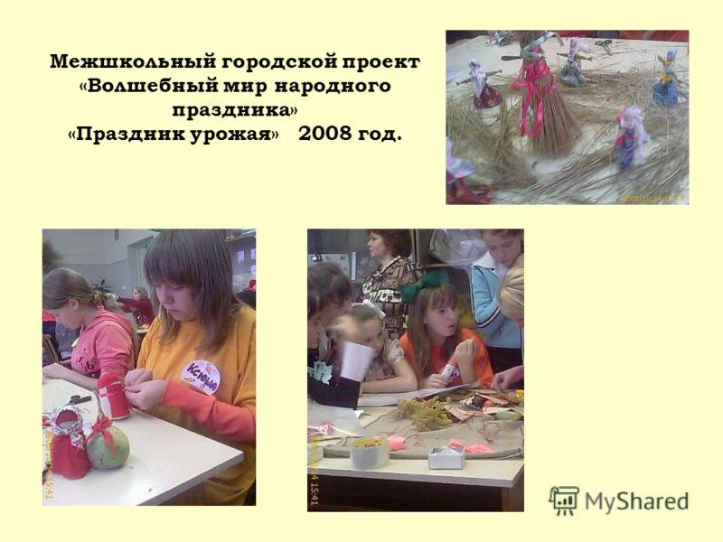 Межшкольный городской проект «Волшебный мир народного праздника» «Праздник урожая» 2008 год.