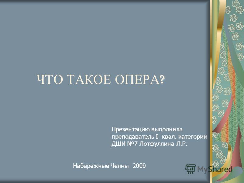 ЧТО ТАКОЕ ОПЕРА ? Презентацию выполнила преподаватель I квал. категории ДШИ 7 Лотфуллина Л.Р. Набережные Челны 2009